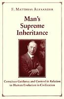 Man's Supreme Inheritance by F. Matthias Alexander